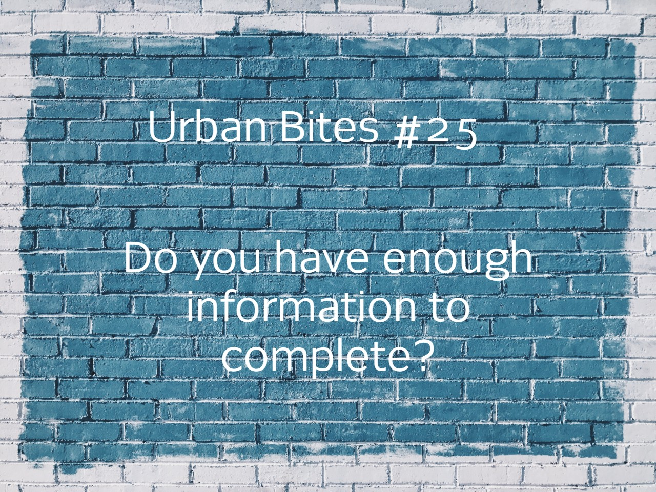Urban Bites #25 - Do you have enough information to complete?