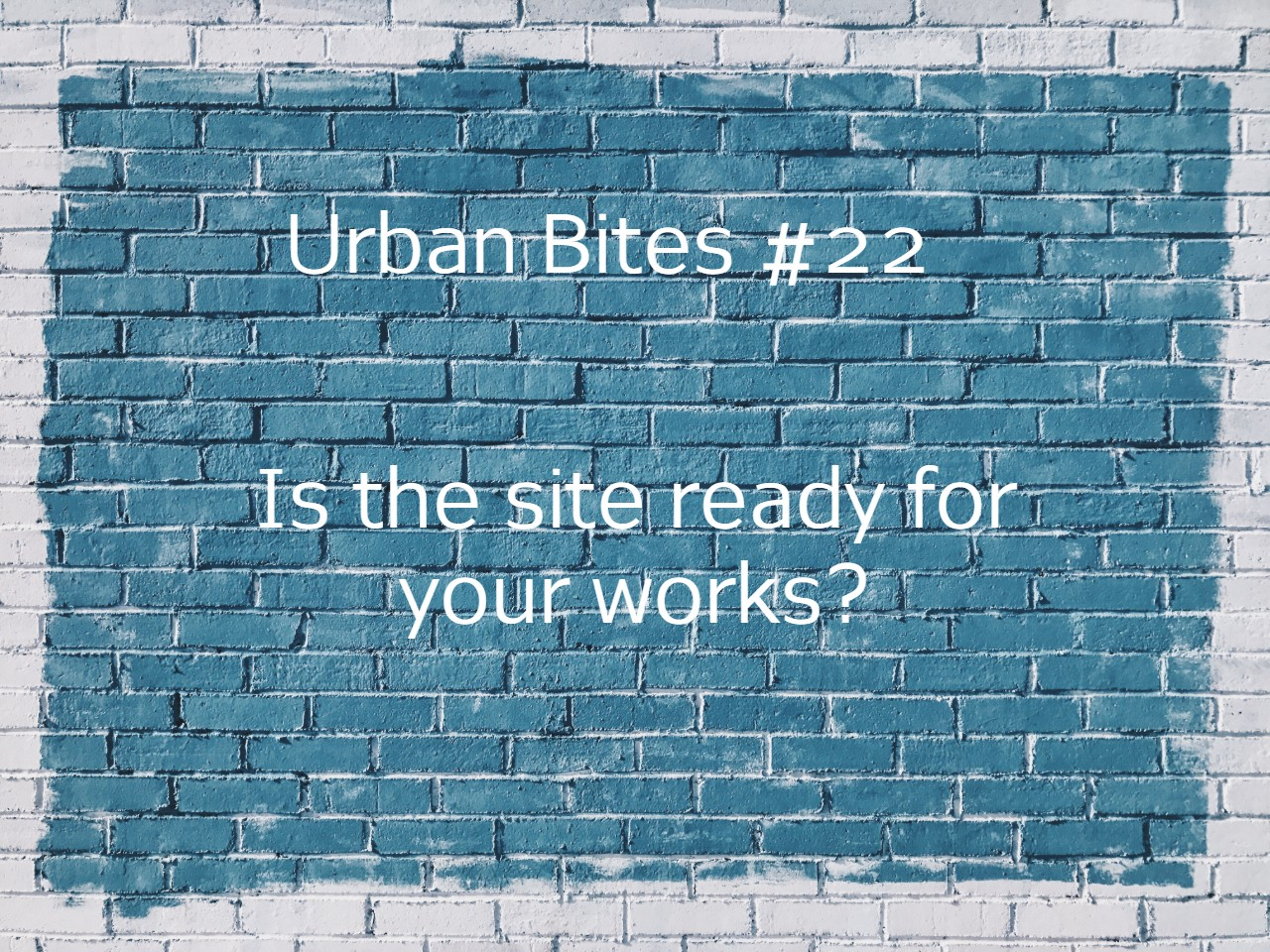 Urban Bites #22 Is the site ready for your works