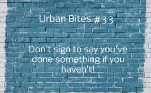Urban Bites #33 - Don't sign to say you've done something if you haven't!
